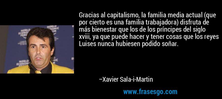 Gracias al capitalismo, la familia media actual (que por cierto es una familia trabajadora) disfruta de más bienestar que los de los príncipes del siglo xviii, ya que puede hacer y tener cosas que los reyes Luises nunca hubiesen podido soñar. – Xavier Sala-i-Martin