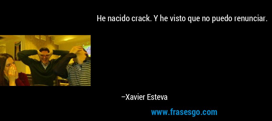 He nacido crack. Y he visto que no puedo renunciar. – Xavier Esteva