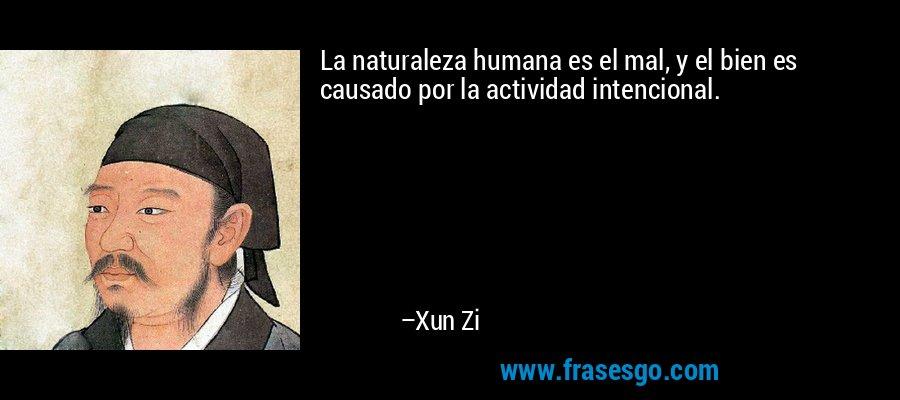 La naturaleza humana es el mal, y el bien es causado por la actividad intencional. – Xun Zi