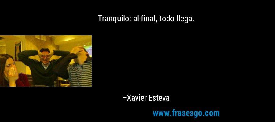 Tranquilo: al final, todo llega. – Xavier Esteva