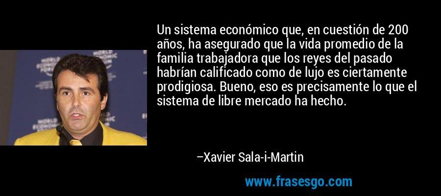 Un sistema económico que, en cuestión de 200 años, ha asegurado que la vida promedio de la familia trabajadora que los reyes del pasado habrían calificado como de lujo es ciertamente prodigiosa. Bueno, eso es precisamente lo que el sistema de libre mercado ha hecho. – Xavier Sala-i-Martin