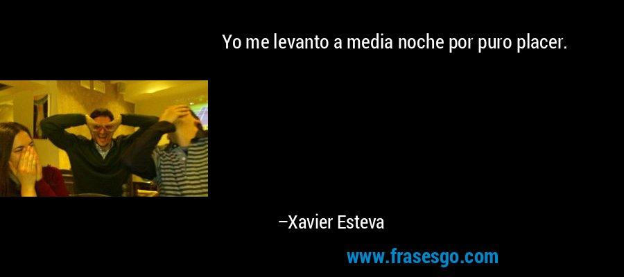 Yo me levanto a media noche por puro placer. – Xavier Esteva