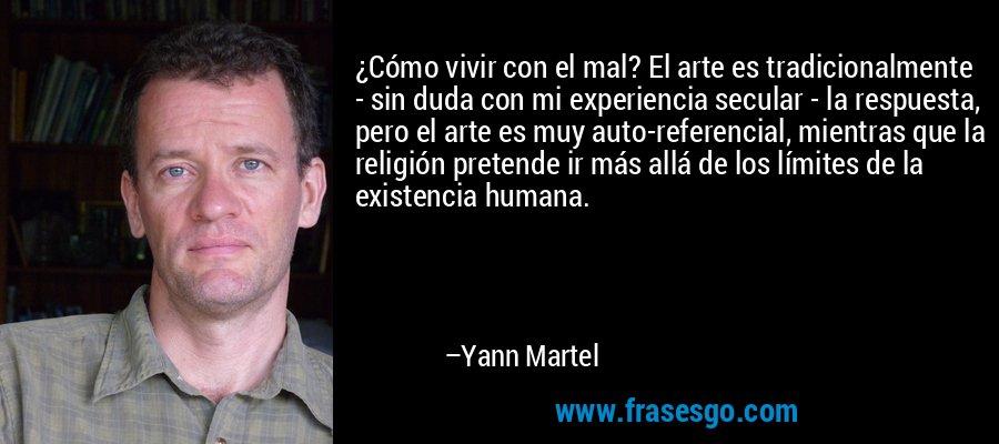 ¿Cómo vivir con el mal? El arte es tradicionalmente - sin duda con mi experiencia secular - la respuesta, pero el arte es muy auto-referencial, mientras que la religión pretende ir más allá de los límites de la existencia humana. – Yann Martel