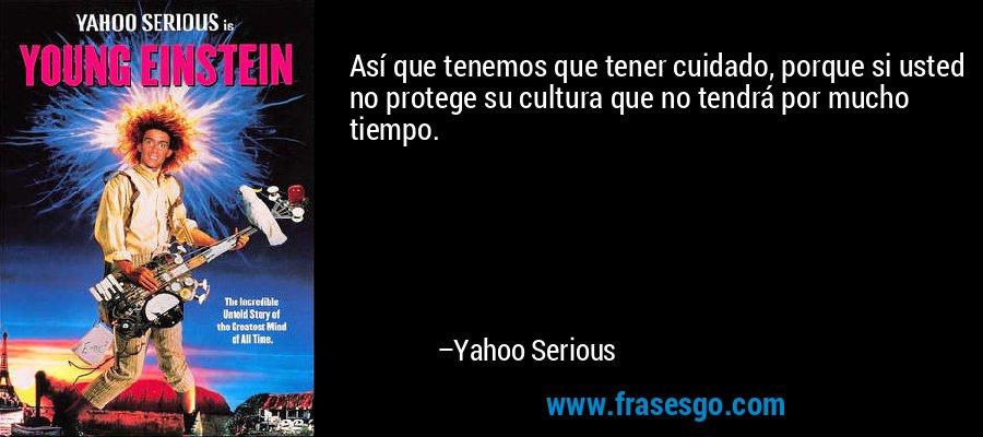 Así que tenemos que tener cuidado, porque si usted no protege su cultura que no tendrá por mucho tiempo. – Yahoo Serious