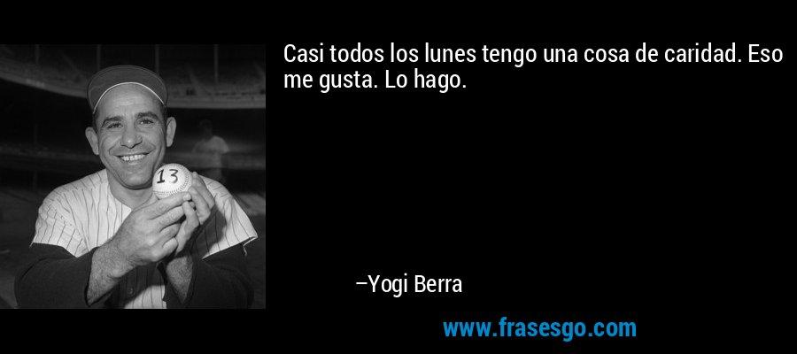 Casi todos los lunes tengo una cosa de caridad. Eso me gusta. Lo hago. – Yogi Berra