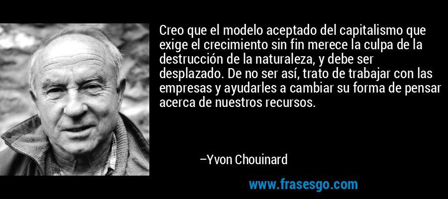 Creo que el modelo aceptado del capitalismo que exige el crecimiento sin fin merece la culpa de la destrucción de la naturaleza, y debe ser desplazado. De no ser así, trato de trabajar con las empresas y ayudarles a cambiar su forma de pensar acerca de nuestros recursos. – Yvon Chouinard