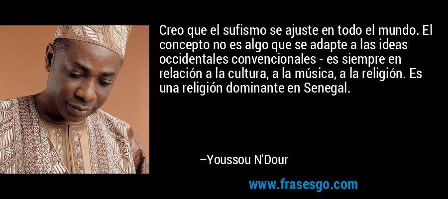Creo que el sufismo se ajuste en todo el mundo. El concepto no es algo que se adapte a las ideas occidentales convencionales - es siempre en relación a la cultura, a la música, a la religión. Es una religión dominante en Senegal. – Youssou N'Dour
