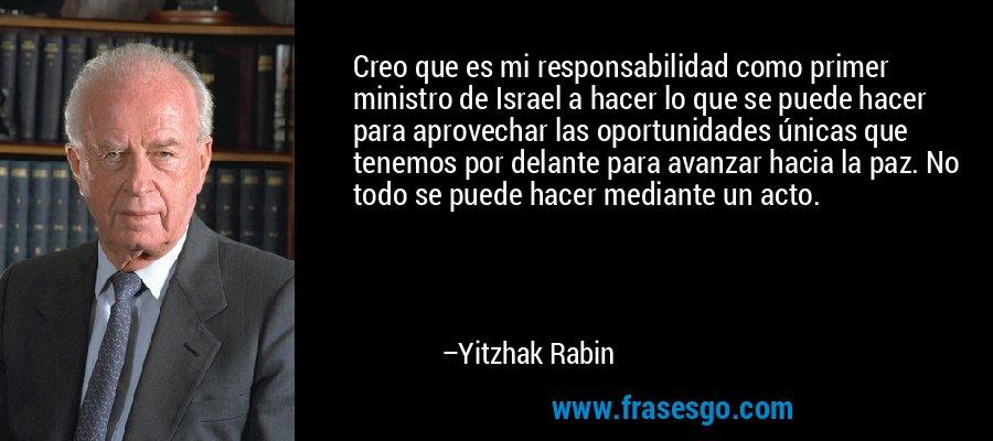 Creo que es mi responsabilidad como primer ministro de Israel a hacer lo que se puede hacer para aprovechar las oportunidades únicas que tenemos por delante para avanzar hacia la paz. No todo se puede hacer mediante un acto. – Yitzhak Rabin