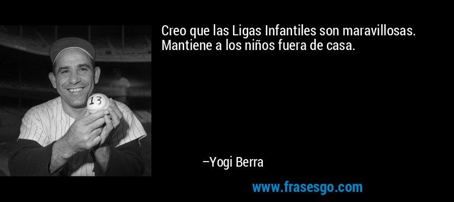 Creo que las Ligas Infantiles son maravillosas. Mantiene a los niños fuera de casa. – Yogi Berra