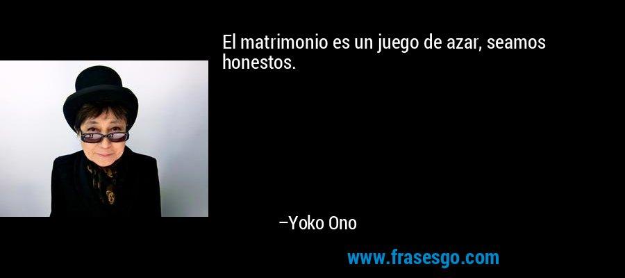 El matrimonio es un juego de azar, seamos honestos. – Yoko Ono