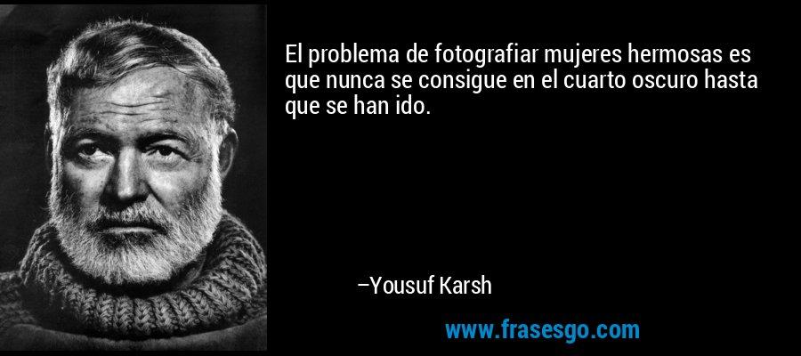 El problema de fotografiar mujeres hermosas es que nunca se consigue en el cuarto oscuro hasta que se han ido. – Yousuf Karsh