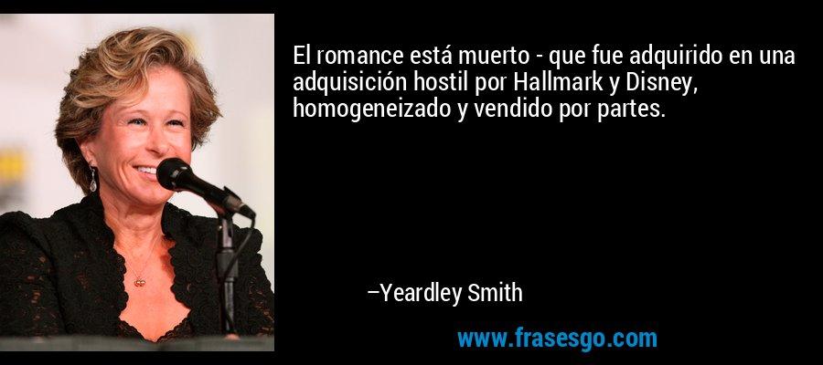 El romance está muerto - que fue adquirido en una adquisición hostil por Hallmark y Disney, homogeneizado y vendido por partes. – Yeardley Smith