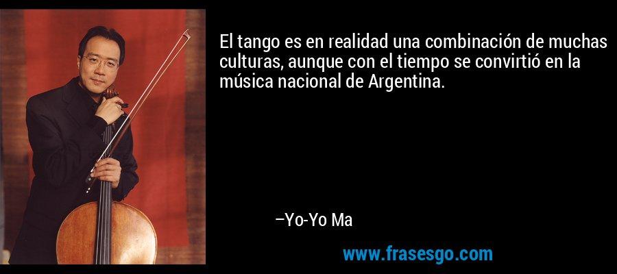 El tango es en realidad una combinación de muchas culturas, aunque con el tiempo se convirtió en la música nacional de Argentina. – Yo-Yo Ma
