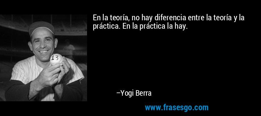 En la teoría, no hay diferencia entre la teoría y la práctica. En la práctica la hay. – Yogi Berra