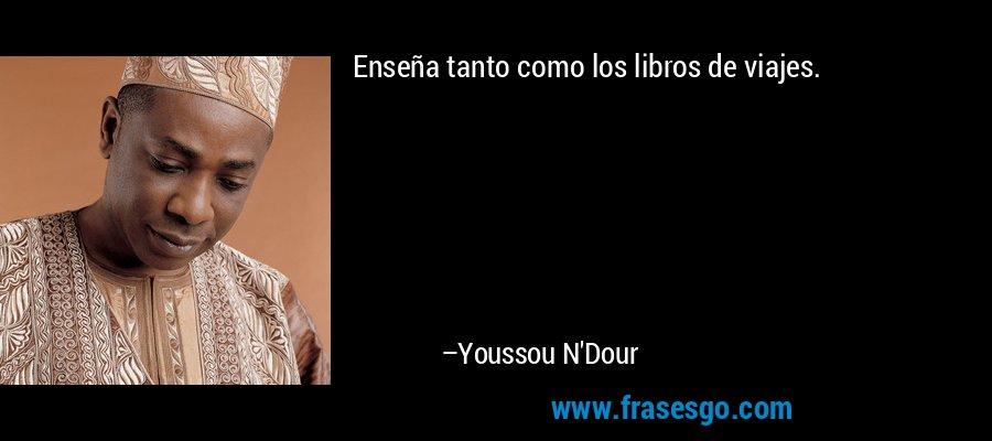 Enseña tanto como los libros de viajes. – Youssou N'Dour