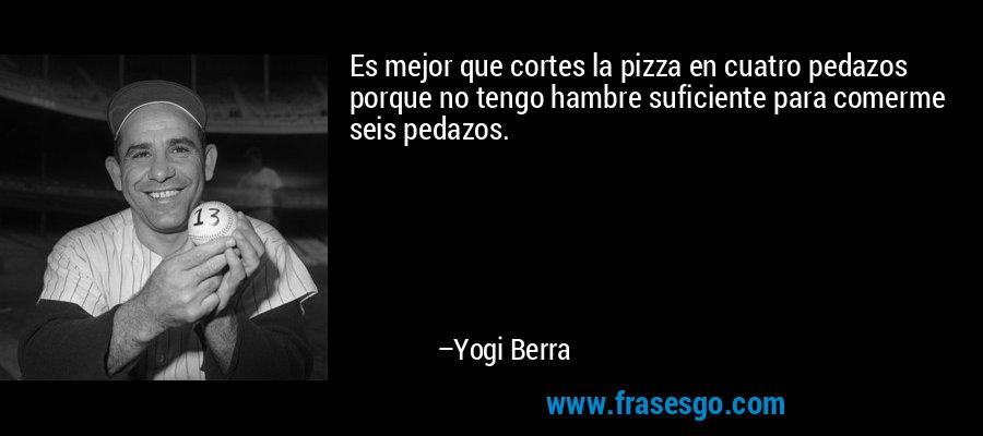 Es mejor que cortes la pizza en cuatro pedazos porque no tengo hambre suficiente para comerme seis pedazos. – Yogi Berra