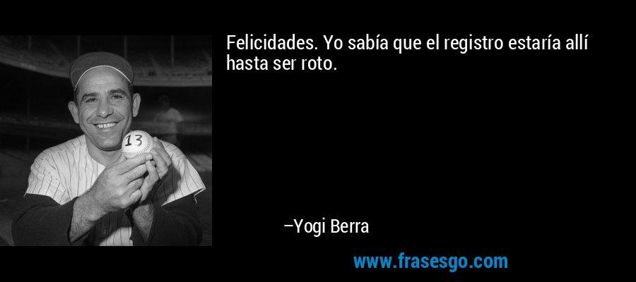 Felicidades. Yo sabía que el registro estaría allí hasta ser roto. – Yogi Berra