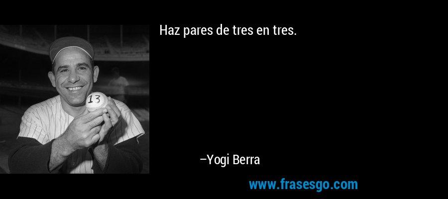 Haz pares de tres en tres. – Yogi Berra