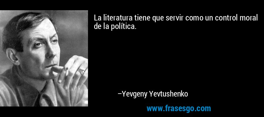 La literatura tiene que servir como un control moral de la política. – Yevgeny Yevtushenko