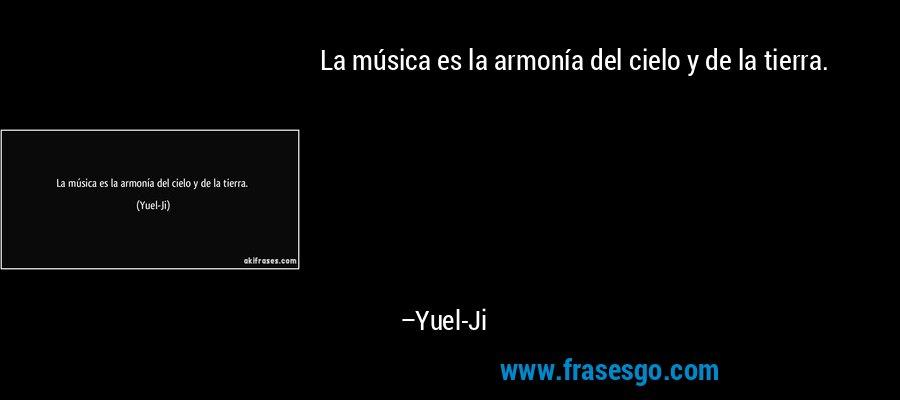 La música es la armonía del cielo y de la tierra. – Yuel-Ji