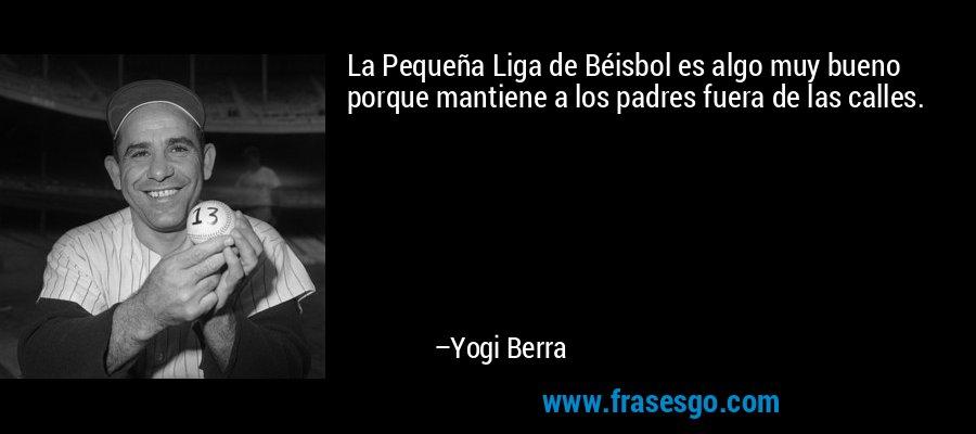 La Pequeña Liga de Béisbol es algo muy bueno porque mantiene a los padres fuera de las calles. – Yogi Berra