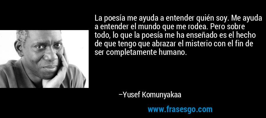 La poesía me ayuda a entender quién soy. Me ayuda a entender el mundo que me rodea. Pero sobre todo, lo que la poesía me ha enseñado es el hecho de que tengo que abrazar el misterio con el fin de ser completamente humano. – Yusef Komunyakaa