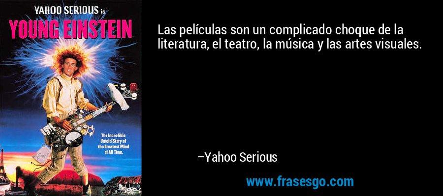 Las películas son un complicado choque de la literatura, el teatro, la música y las artes visuales. – Yahoo Serious