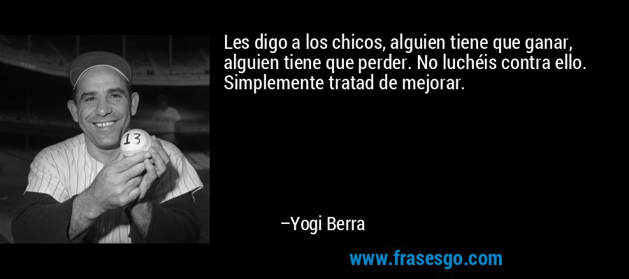 Les digo a los chicos, alguien tiene que ganar, alguien tiene que perder. No luchéis contra ello. Simplemente tratad de mejorar. – Yogi Berra