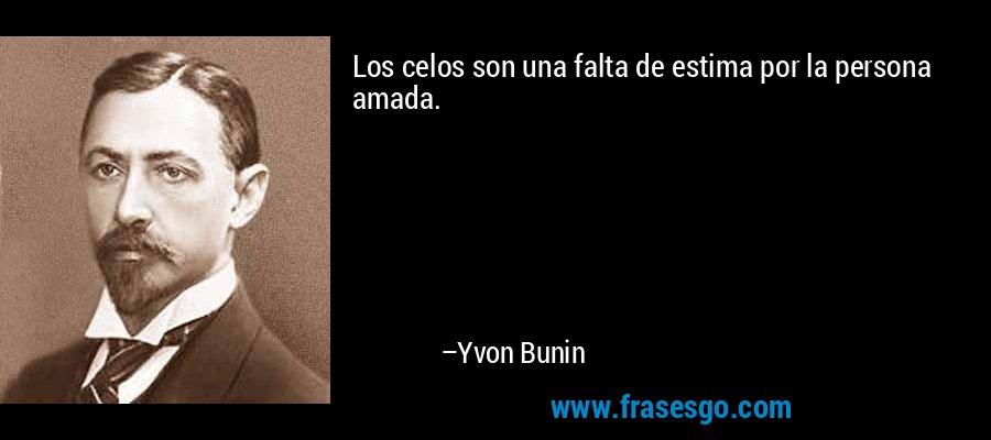 Los celos son una falta de estima por la persona amada. – Yvon Bunin