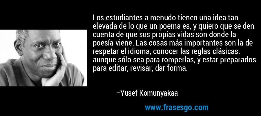 Los estudiantes a menudo tienen una idea tan elevada de lo que un poema es, y quiero que se den cuenta de que sus propias vidas son donde la poesía viene. Las cosas más importantes son la de respetar el idioma, conocer las reglas clásicas, aunque sólo sea para romperlas, y estar preparados para editar, revisar, dar forma. – Yusef Komunyakaa