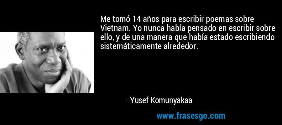 Me tomó 14 años para escribir poemas sobre Vietnam. Yo nunca había pensado en escribir sobre ello, y de una manera que había estado escribiendo sistemáticamente alrededor. – Yusef Komunyakaa