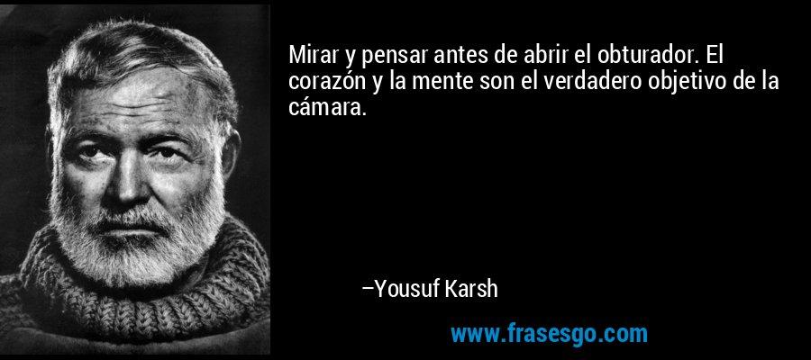 Mirar y pensar antes de abrir el obturador. El corazón y la mente son el verdadero objetivo de la cámara. – Yousuf Karsh