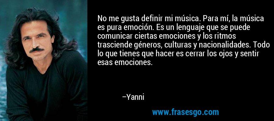 No me gusta definir mi música. Para mí, la música es pura emoción. Es un lenguaje que se puede comunicar ciertas emociones y los ritmos trasciende géneros, culturas y nacionalidades. Todo lo que tienes que hacer es cerrar los ojos y sentir esas emociones. – Yanni