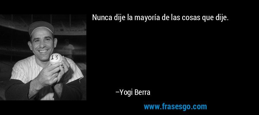 Nunca dije la mayoría de las cosas que dije. – Yogi Berra