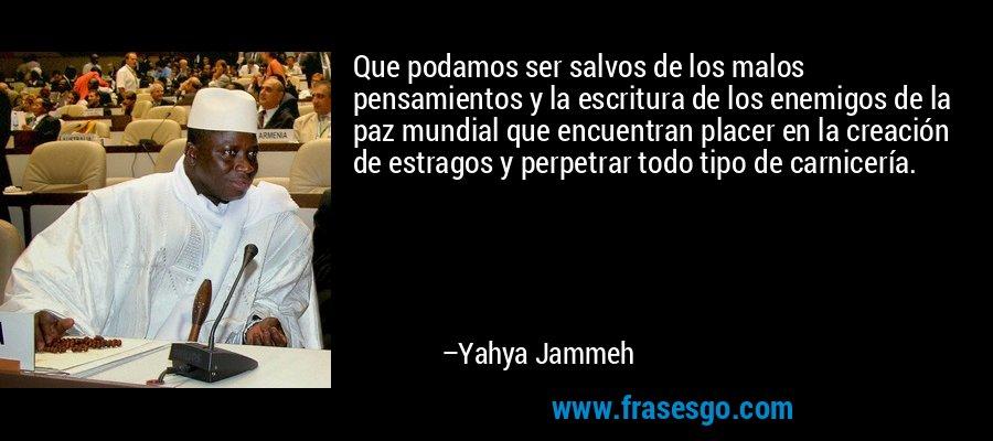 Que podamos ser salvos de los malos pensamientos y la escritura de los enemigos de la paz mundial que encuentran placer en la creación de estragos y perpetrar todo tipo de carnicería. – Yahya Jammeh