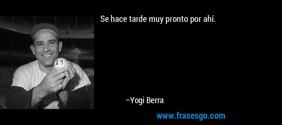 Se hace tarde muy pronto por ahí. – Yogi Berra