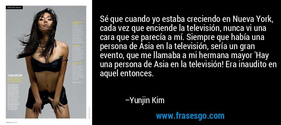 Sé que cuando yo estaba creciendo en Nueva York, cada vez que enciende la televisión, nunca vi una cara que se parecía a mí. Siempre que había una persona de Asia en la televisión, sería un gran evento, que me llamaba a mi hermana mayor 'Hay una persona de Asia en la televisión! Era inaudito en aquel entonces. – Yunjin Kim