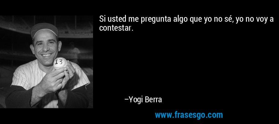Si usted me pregunta algo que yo no sé, yo no voy a contestar. – Yogi Berra