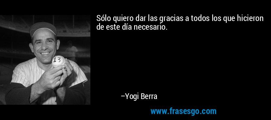Sólo quiero dar las gracias a todos los que hicieron de este día necesario. – Yogi Berra