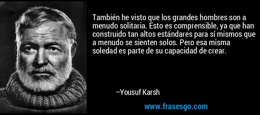 También he visto que los grandes hombres son a menudo solitaria. Esto es comprensible, ya que han construido tan altos estándares para sí mismos que a menudo se sienten solos. Pero esa misma soledad es parte de su capacidad de crear. – Yousuf Karsh
