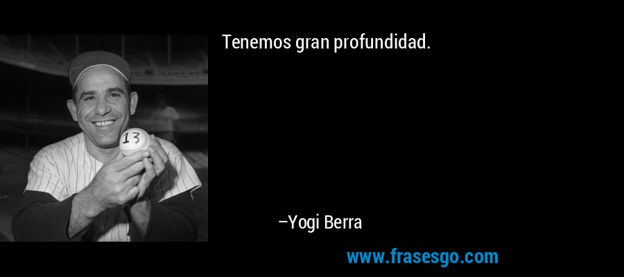 Tenemos gran profundidad. – Yogi Berra