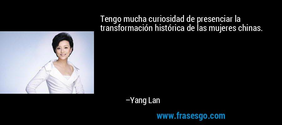 Tengo mucha curiosidad de presenciar la transformación histórica de las mujeres chinas. – Yang Lan