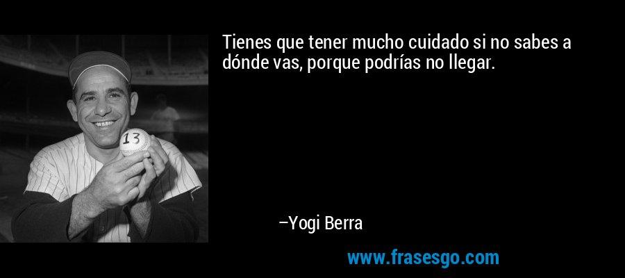 Tienes que tener mucho cuidado si no sabes a dónde vas, porque podrías no llegar. – Yogi Berra