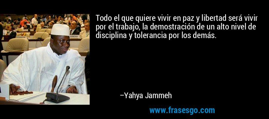 Todo el que quiere vivir en paz y libertad será vivir por el trabajo, la demostración de un alto nivel de disciplina y tolerancia por los demás. – Yahya Jammeh