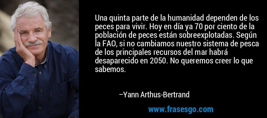 Una quinta parte de la humanidad dependen de los peces para vivir. Hoy en día ya 70 por ciento de la población de peces están sobreexplotadas. Según la FAO, si no cambiamos nuestro sistema de pesca de los principales recursos del mar habrá desaparecido en 2050. No queremos creer lo que sabemos. – Yann Arthus-Bertrand