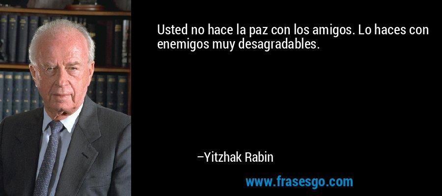 Usted no hace la paz con los amigos. Lo haces con enemigos muy desagradables. – Yitzhak Rabin