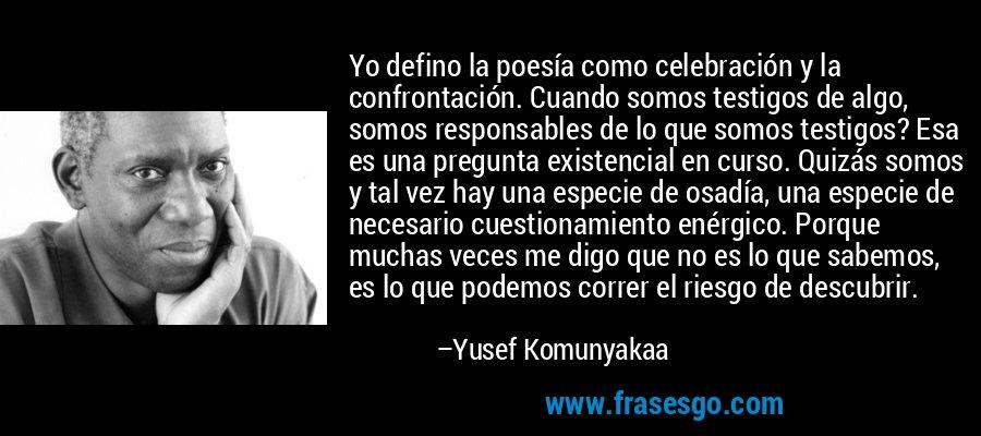 Yo defino la poesía como celebración y la confrontación. Cuando somos testigos de algo, somos responsables de lo que somos testigos? Esa es una pregunta existencial en curso. Quizás somos y tal vez hay una especie de osadía, una especie de necesario cuestionamiento enérgico. Porque muchas veces me digo que no es lo que sabemos, es lo que podemos correr el riesgo de descubrir. – Yusef Komunyakaa