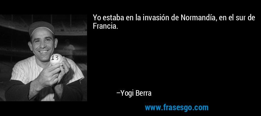 Yo estaba en la invasión de Normandía, en el sur de Francia. – Yogi Berra