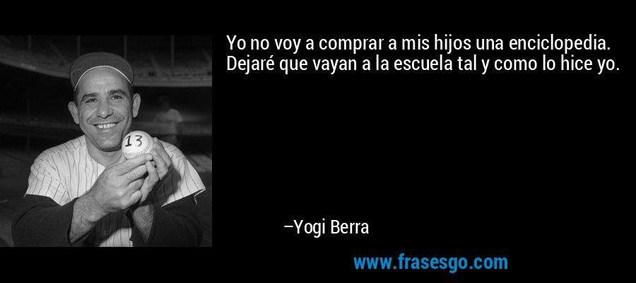 Yo no voy a comprar a mis hijos una enciclopedia. Dejaré que vayan a la escuela tal y como lo hice yo. – Yogi Berra
