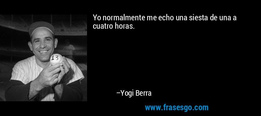 Yo normalmente me echo una siesta de una a cuatro horas. – Yogi Berra
